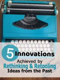 5 Innovations Achieved by Rethinking and Retooling Ideas from the Past